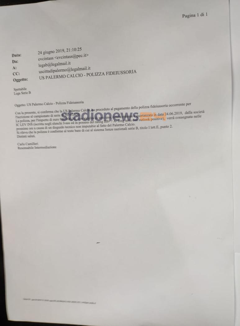 """Durante i momenti concitati subito dopo la mezzanotte, Salvatore Tuttolomondo ha mostrato dei documenti che accertano il pagamento e la quietanza della fideiussione. La compagnia assicurativa è LEV INS, con sede a Sofia, in Bulgaria. La partita del Palermo si gioca tutta intorno a questo documento, che dimostra il pagamento in data 20 giugno 2019, la quietanza il 24 giugno. Nella mail, inviata alla Lega alle ore 21.05, si legge che """"si conferma che l'US Città di Palermo ha provveduto al pagamento della polizza fideiussoria necessaria all'iscrizione del campionato di Serie B 2019-2020. La polizza di euro 800.000 ha validità"""